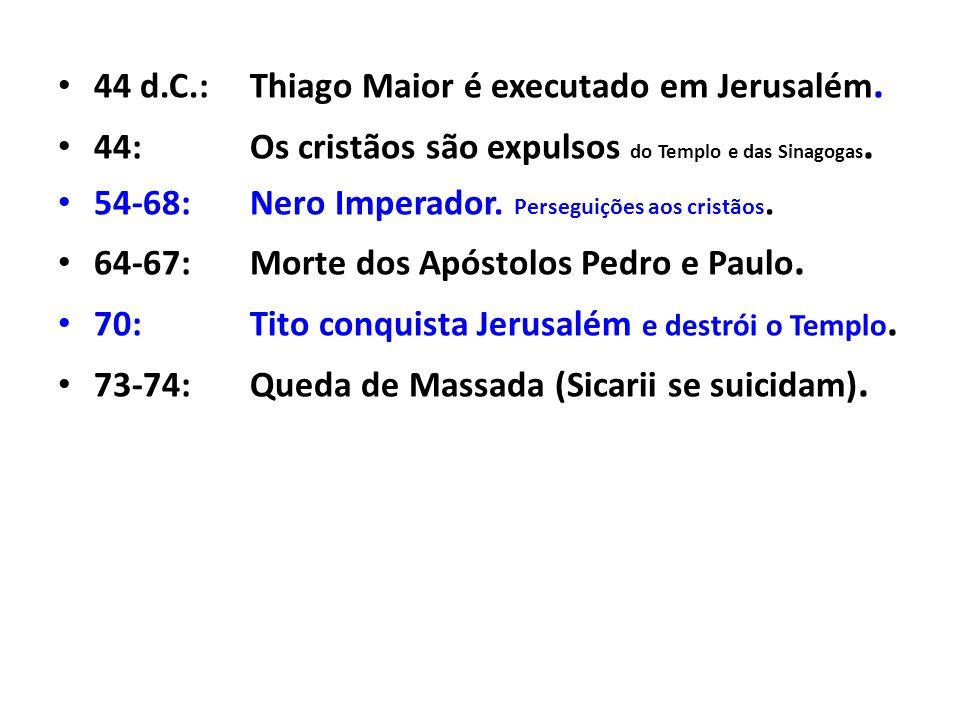 44 d.C.:Thiago Maior é executado em Jerusalém. 44:Os cristãos são expulsos do Templo e das Sinagogas. 54-68:Nero Imperador. Perseguições aos cristãos.