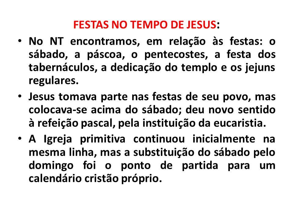 FESTAS NO TEMPO DE JESUS : No NT encontramos, em relação às festas: o sábado, a páscoa, o pentecostes, a festa dos tabernáculos, a dedicação do templo