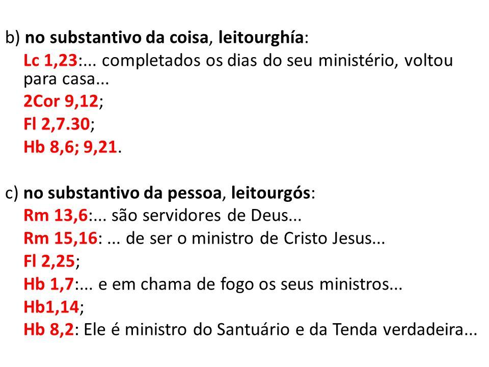 b) no substantivo da coisa, leitourghía: Lc 1,23:... completados os dias do seu ministério, voltou para casa... 2Cor 9,12; Fl 2,7.30; Hb 8,6; 9,21. c)