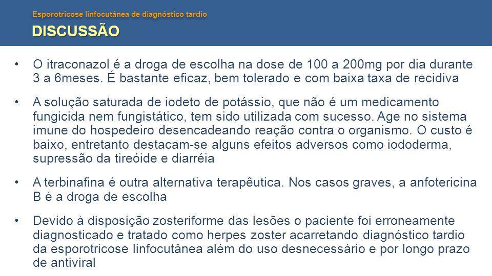 Esporotricose linfocutânea de diagnóstico tardio DISCUSSÃO O itraconazol é a droga de escolha na dose de 100 a 200mg por dia durante 3 a 6meses. É bas