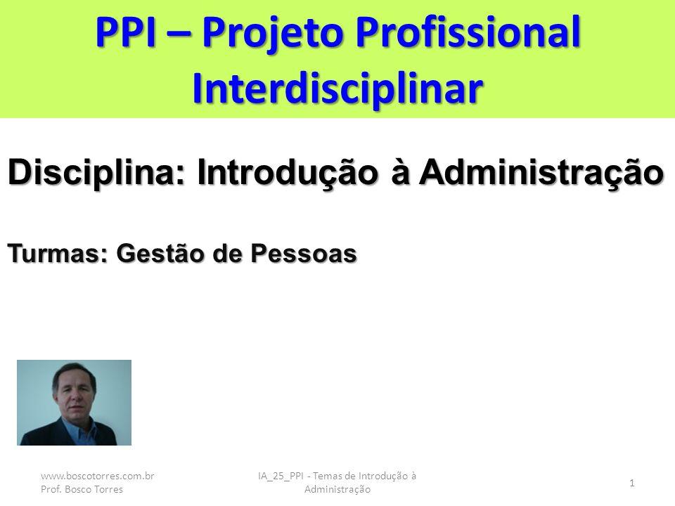 PPI – Projeto Profissional Interdisciplinar Disciplina: Introdução à Administração Turmas: Gestão de Pessoas 1 IA_25_PPI - Temas de Introdução à Administração www.boscotorres.com.br Prof.