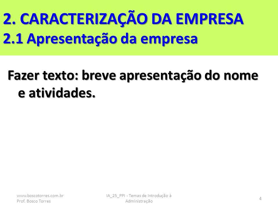 2. CARACTERIZAÇÃO DA EMPRESA 2.1 Apresentação da empresa Fazer texto: breve apresentação do nome e atividades. www.boscotorres.com.br Prof. Bosco Torr