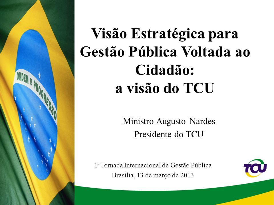 1 Visão Estratégica para Gestão Pública Voltada ao Cidadão: a visão do TCU 1ª Jornada Internacional de Gestão Pública Brasília, 13 de março de 2013 Ministro Augusto Nardes Presidente do TCU