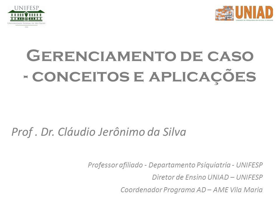 Gerenciamento de caso - conceitos e aplicações Prof. Dr. Cláudio Jerônimo da Silva Professor afiliado - Departamento Psiquiatria - UNIFESP Diretor de