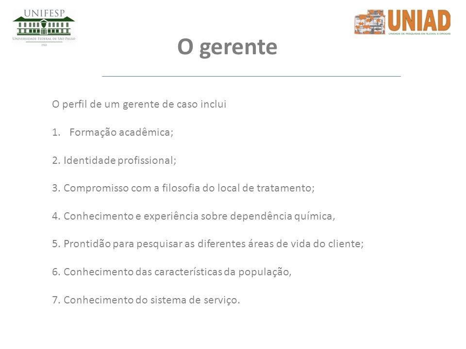 O gerente O perfil de um gerente de caso inclui 1.Formação acadêmica; 2. Identidade profissional; 3. Compromisso com a filosofia do local de tratament