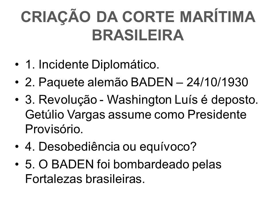 CRIAÇÃO DA CORTE MARÍTIMA BRASILEIRA 1. Incidente Diplomático. 2. Paquete alemão BADEN – 24/10/1930 3. Revolução - Washington Luís é deposto. Getúlio