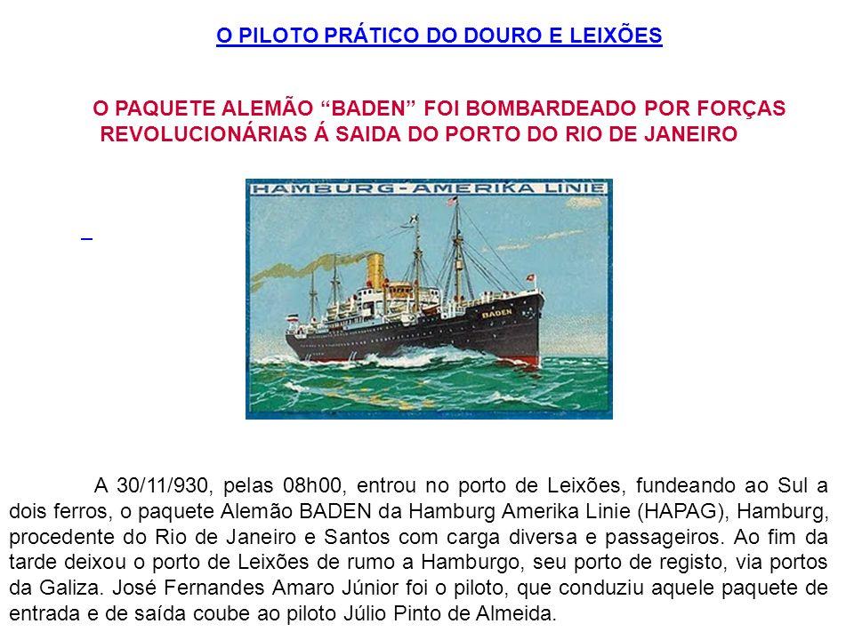 O PILOTO PRÁTICO DO DOURO E LEIXÕES O PAQUETE ALEMÃO BADEN FOI BOMBARDEADO POR FORÇAS REVOLUCIONÁRIAS Á SAIDA DO PORTO DO RIO DE JANEIRO A 30/11/930,