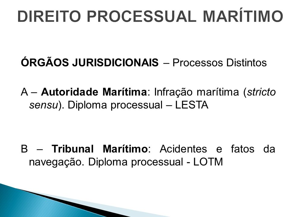 ÓRGÃOS JURISDICIONAIS – Processos Distintos A – Autoridade Marítima: Infração marítima (stricto sensu). Diploma processual – LESTA B – Tribunal Maríti