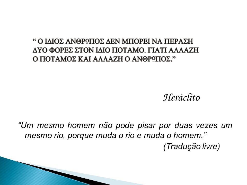 Heráclito Um mesmo homem não pode pisar por duas vezes um mesmo rio, porque muda o rio e muda o homem. (Tradução livre)