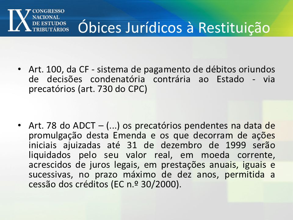 Óbices Jurídicos à Restituição Art. 100, da CF - sistema de pagamento de débitos oriundos de decisões condenatória contrária ao Estado - via precatóri