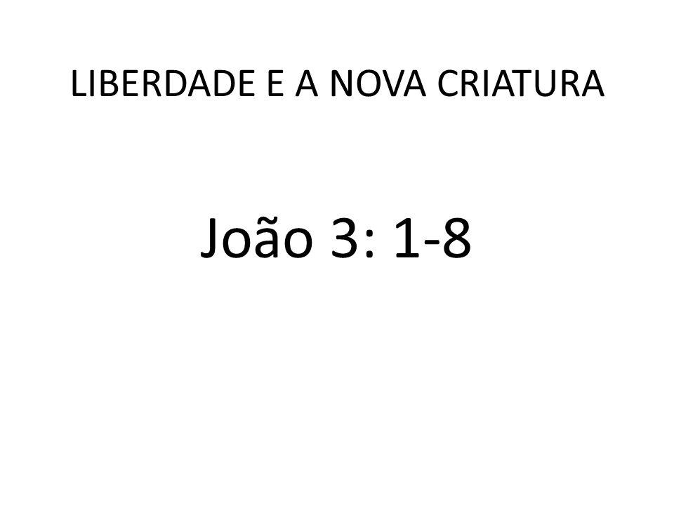 LIBERDADE E A NOVA CRIATURA João 3: 1-8