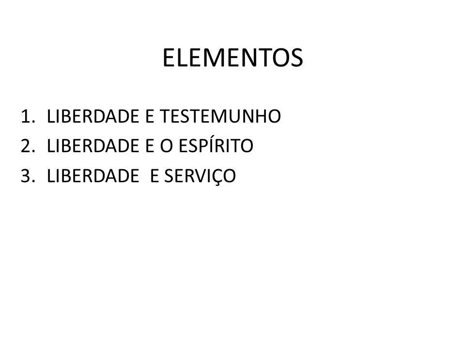 ELEMENTOS 1.LIBERDADE E TESTEMUNHO 2.LIBERDADE E O ESPÍRITO 3.LIBERDADE E SERVIÇO