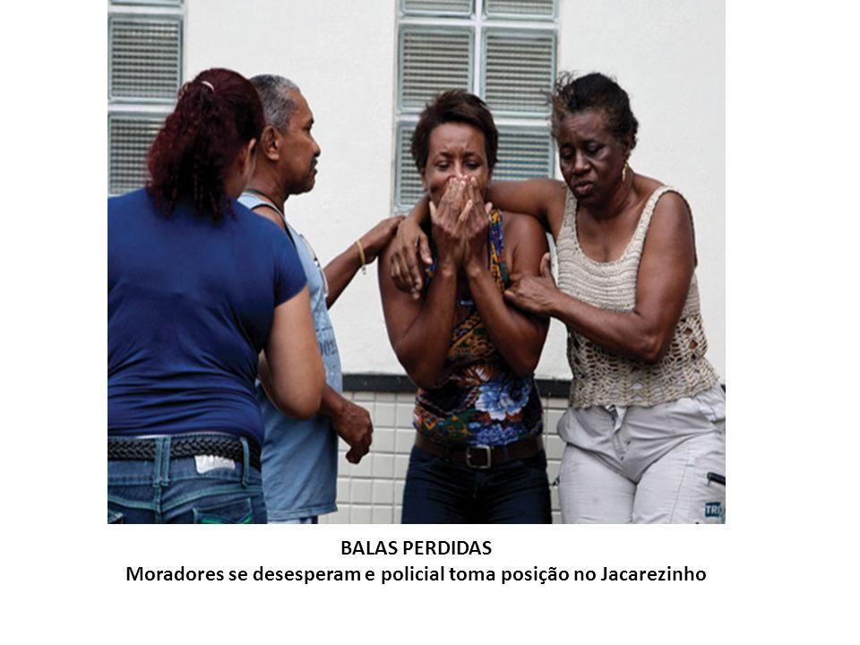 BALAS PERDIDAS Moradores se desesperam e policial toma posição no Jacarezinho