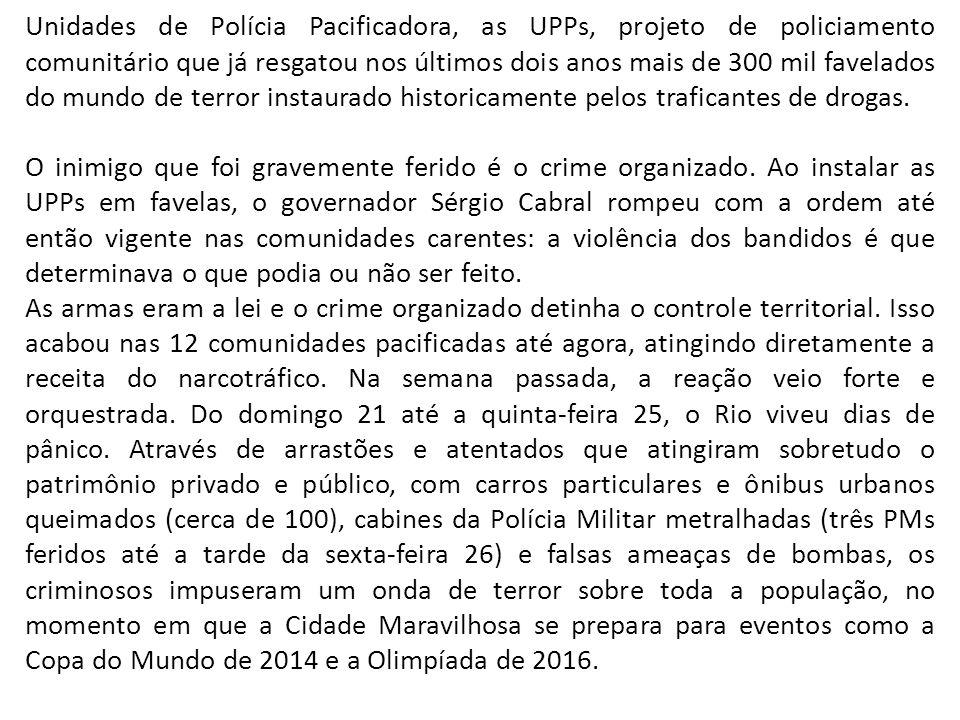 Unidades de Polícia Pacificadora, as UPPs, projeto de policiamento comunitário que já resgatou nos últimos dois anos mais de 300 mil favelados do mundo de terror instaurado historicamente pelos traficantes de drogas.