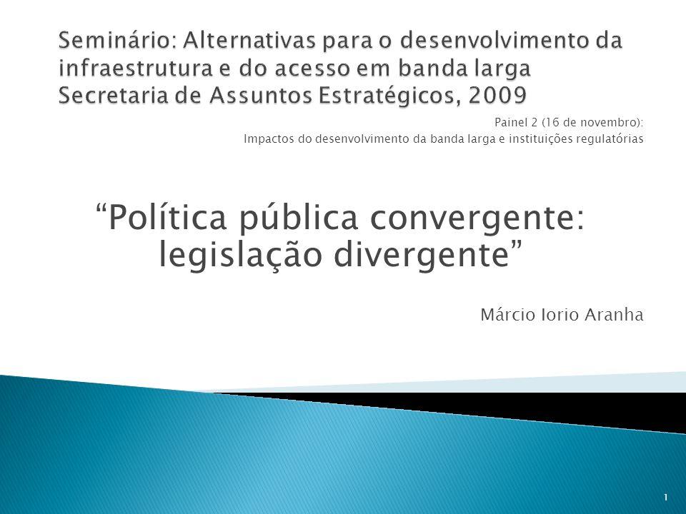 Painel 2 (16 de novembro): Impactos do desenvolvimento da banda larga e instituições regulatórias Política pública convergente: legislação divergente Márcio Iorio Aranha 1