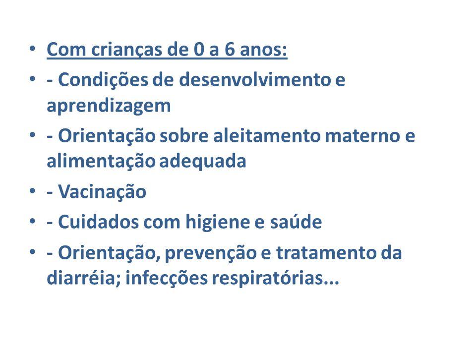 Com crianças de 0 a 6 anos: - Condições de desenvolvimento e aprendizagem - Orientação sobre aleitamento materno e alimentação adequada - Vacinação -