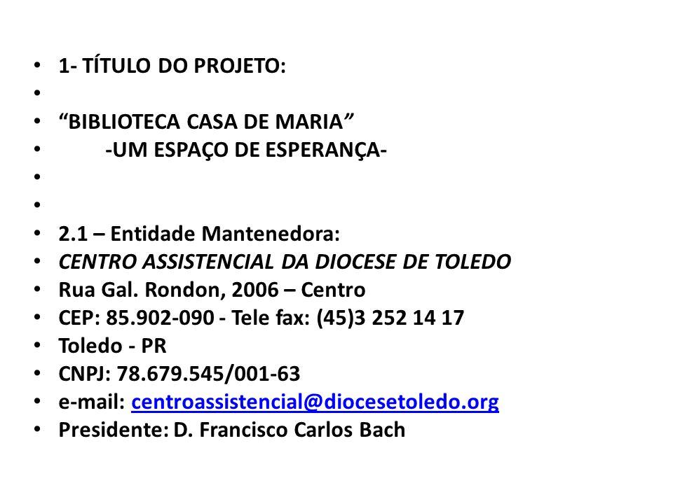 1- TÍTULO DO PROJETO: BIBLIOTECA CASA DE MARIA -UM ESPAÇO DE ESPERANÇA- 2.1 – Entidade Mantenedora: CENTRO ASSISTENCIAL DA DIOCESE DE TOLEDO Rua Gal.