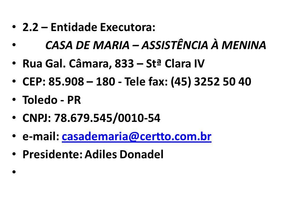 2.2 – Entidade Executora: CASA DE MARIA – ASSISTÊNCIA À MENINA Rua Gal. Câmara, 833 – Stª Clara IV CEP: 85.908 – 180 - Tele fax: (45) 3252 50 40 Toled