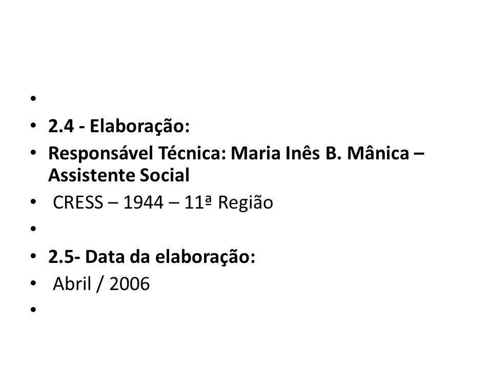 2.4 - Elaboração: Responsável Técnica: Maria Inês B. Mânica – Assistente Social CRESS – 1944 – 11ª Região 2.5- Data da elaboração: Abril / 2006
