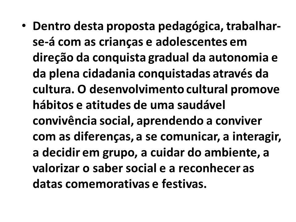 Dentro desta proposta pedagógica, trabalhar- se-á com as crianças e adolescentes em direção da conquista gradual da autonomia e da plena cidadania con