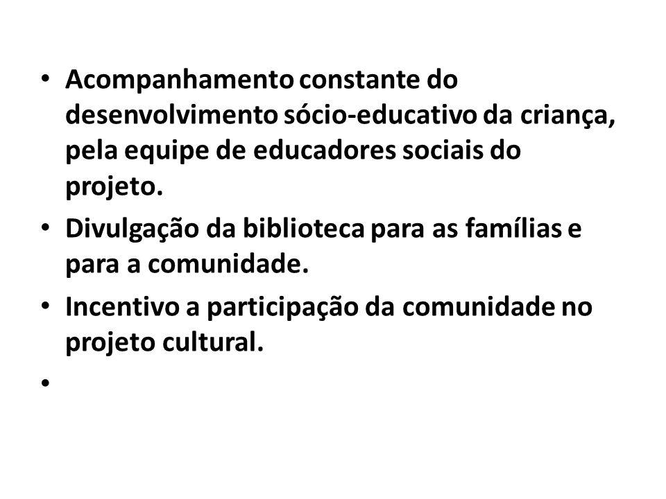 Acompanhamento constante do desenvolvimento sócio-educativo da criança, pela equipe de educadores sociais do projeto. Divulgação da biblioteca para as