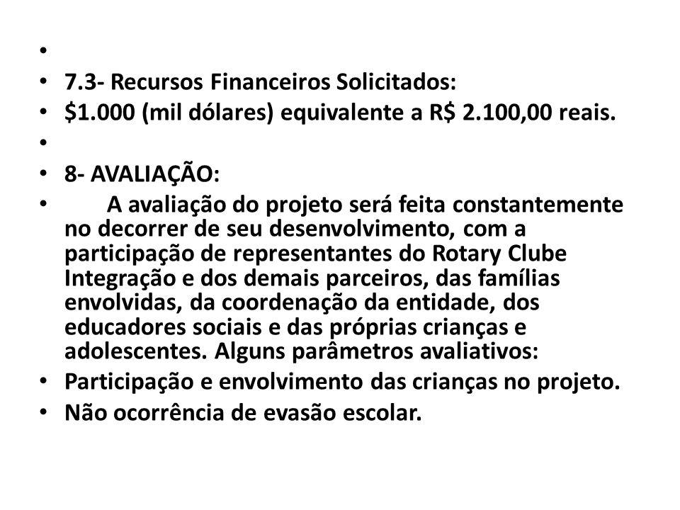 7.3- Recursos Financeiros Solicitados: $1.000 (mil dólares) equivalente a R$ 2.100,00 reais. 8- AVALIAÇÃO: A avaliação do projeto será feita constante