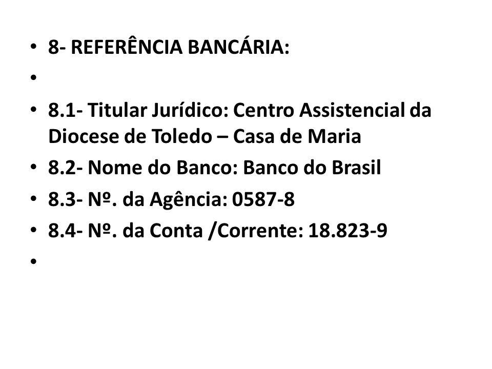 8- REFERÊNCIA BANCÁRIA: 8.1- Titular Jurídico: Centro Assistencial da Diocese de Toledo – Casa de Maria 8.2- Nome do Banco: Banco do Brasil 8.3- Nº. d
