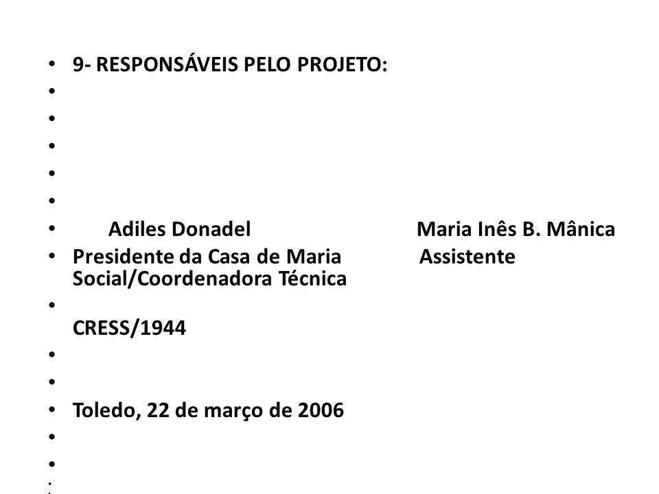 9- RESPONSÁVEIS PELO PROJETO: Adiles Donadel Maria Inês B. Mânica Presidente da Casa de Maria Assistente Social/Coordenadora Técnica CRESS/1944 Toledo