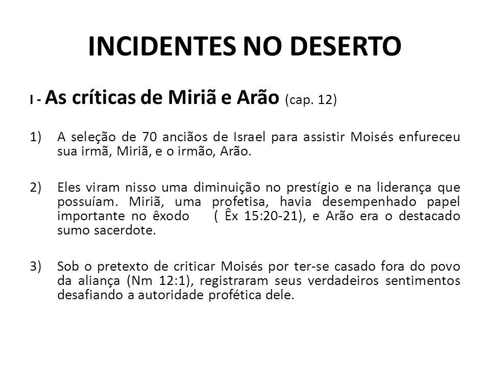 INCIDENTES NO DESERTO I - As críticas de Miriã e Arão (cap. 12) 1)A seleção de 70 anciãos de Israel para assistir Moisés enfureceu sua irmã, Miriã, e