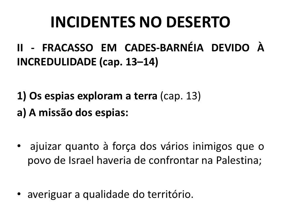 INCIDENTES NO DESERTO II - FRACASSO EM CADES-BARNÉIA DEVIDO À INCREDULIDADE (cap. 13–14) 1) Os espias exploram a terra (cap. 13) a) A missão dos espia