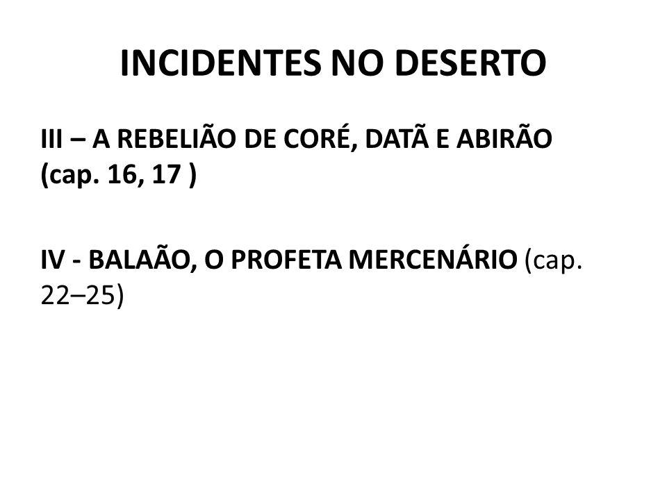 INCIDENTES NO DESERTO III – A REBELIÃO DE CORÉ, DATÃ E ABIRÃO (cap. 16, 17 ) IV - BALAÃO, O PROFETA MERCENÁRIO (cap. 22–25)