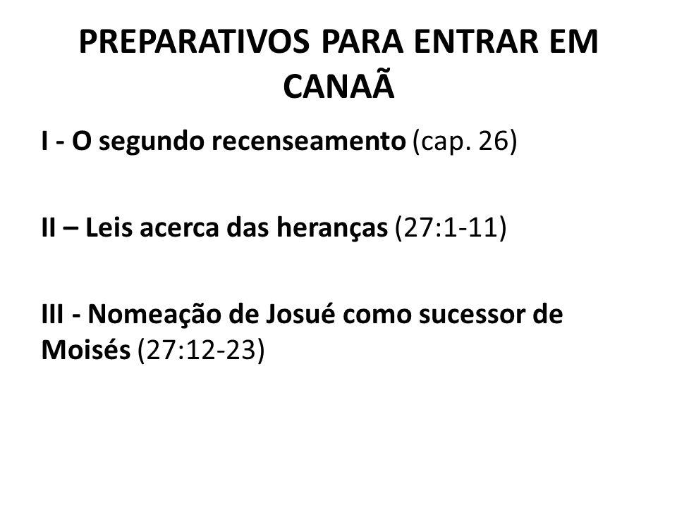 PREPARATIVOS PARA ENTRAR EM CANAÃ I - O segundo recenseamento (cap. 26) II – Leis acerca das heranças (27:1-11) III - Nomeação de Josué como sucessor