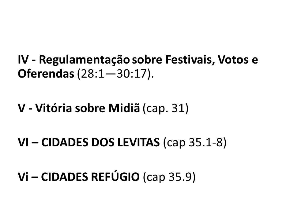 IV - Regulamentação sobre Festivais, Votos e Oferendas (28:130:17). V - Vitória sobre Midiã (cap. 31) VI – CIDADES DOS LEVITAS (cap 35.1-8) Vi – CIDAD
