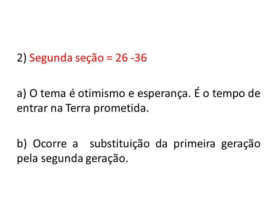 2) Segunda seção = 26 -36 a) O tema é otimismo e esperança. É o tempo de entrar na Terra prometida. b) Ocorre a substituição da primeira geração pela