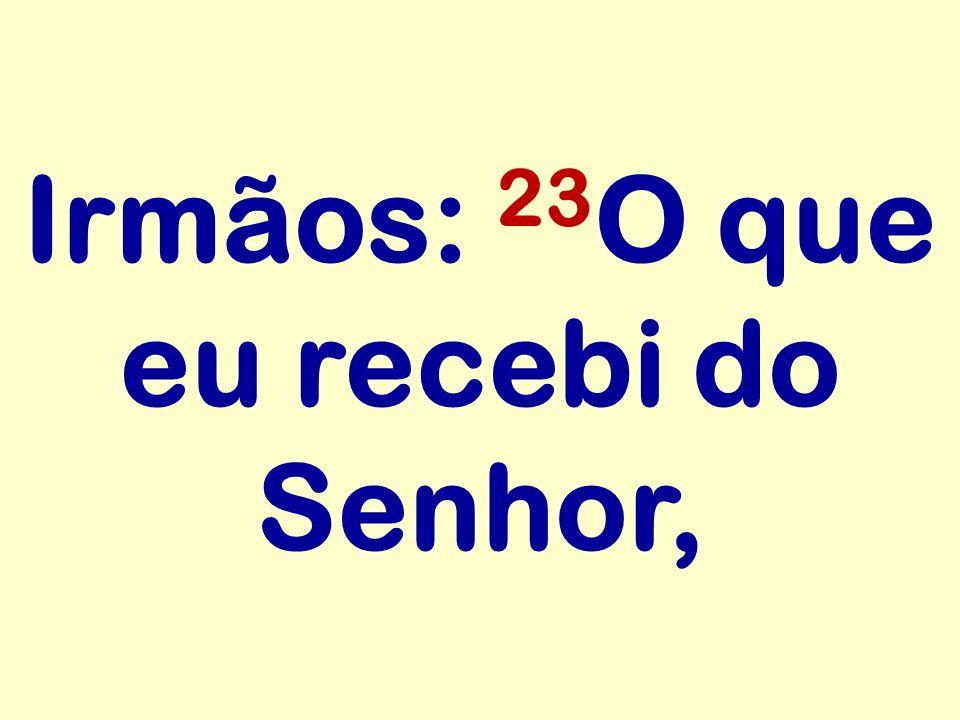 Irmãos: 23 O que eu recebi do Senhor,