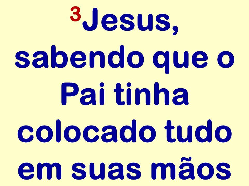 3 Jesus, sabendo que o Pai tinha colocado tudo em suas mãos