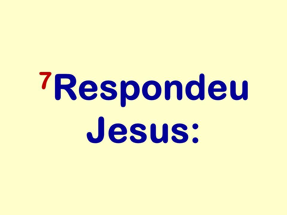 7 Respondeu Jesus: