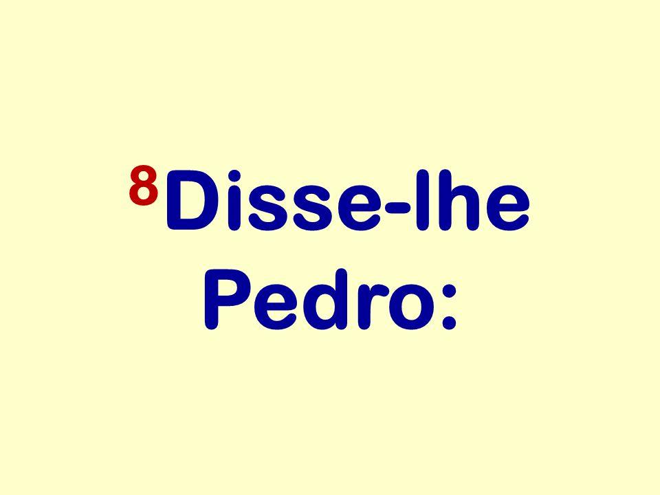 8 Disse-lhe Pedro: