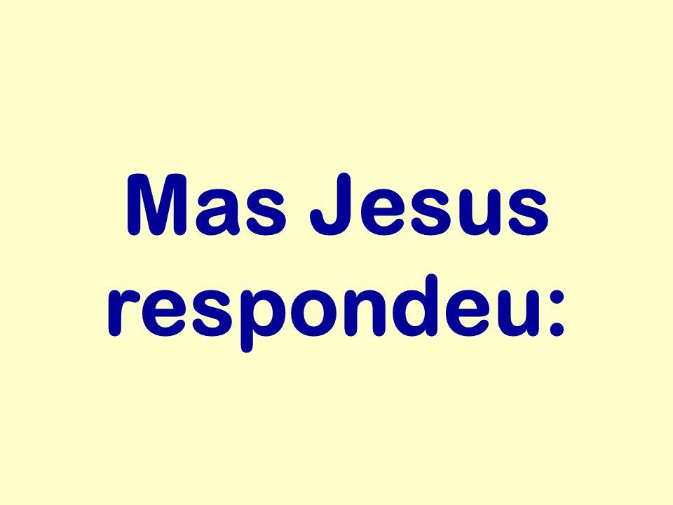 Mas Jesus respondeu: