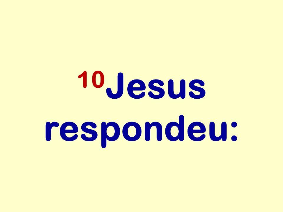 10 Jesus respondeu: