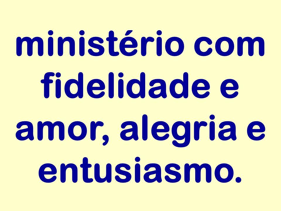 ministério com fidelidade e amor, alegria e entusiasmo.