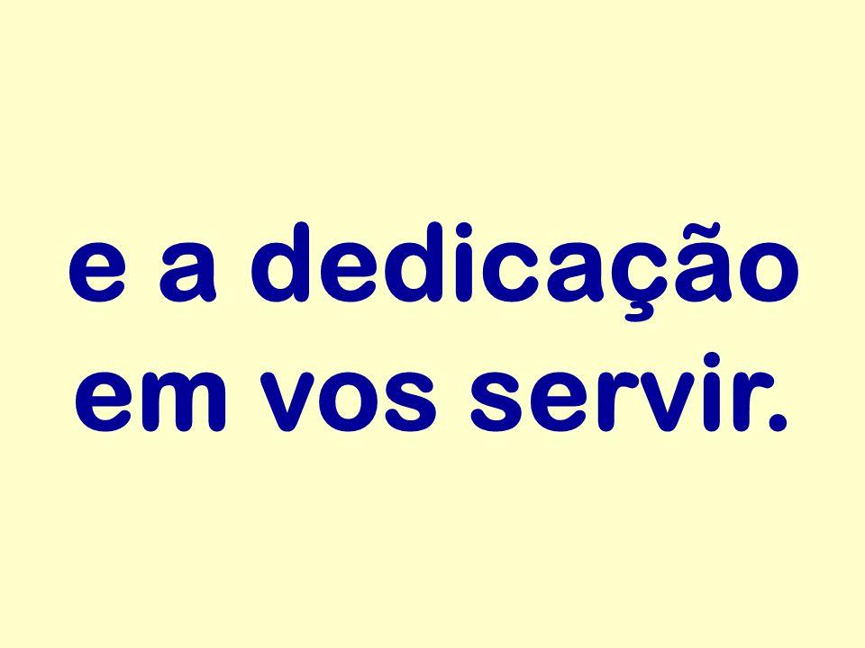 e a dedicação em vos servir.