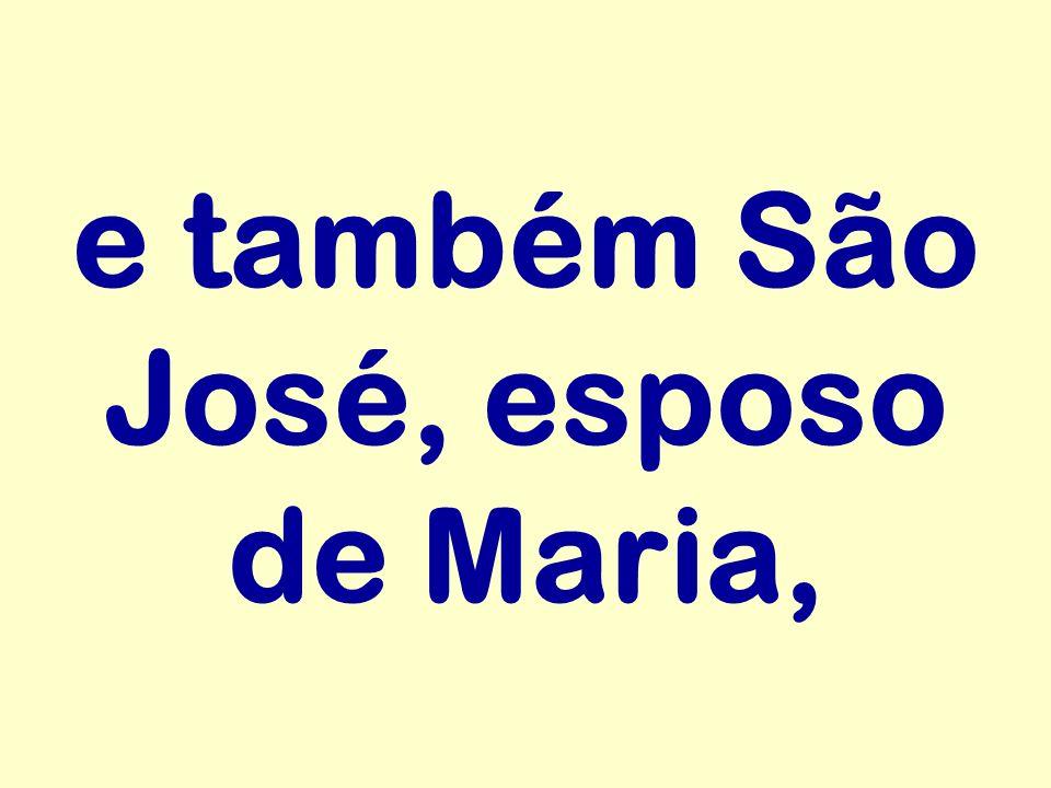 e também São José, esposo de Maria,