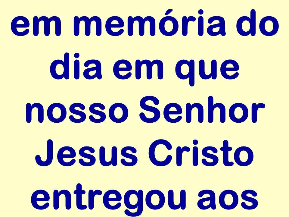 em memória do dia em que nosso Senhor Jesus Cristo entregou aos