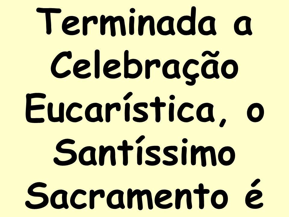 Terminada a Celebração Eucarística, o Santíssimo Sacramento é