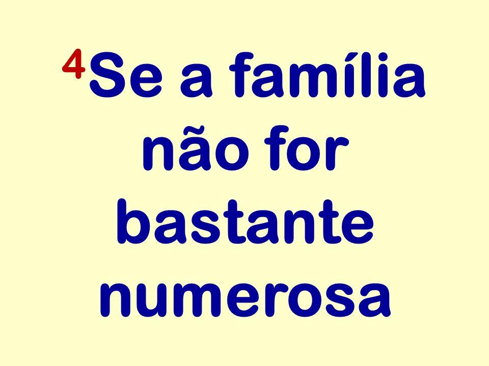 4 Se a família não for bastante numerosa