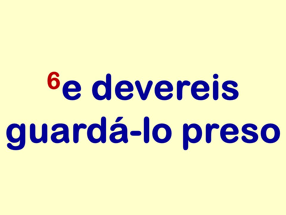 6 e devereis guardá-lo preso