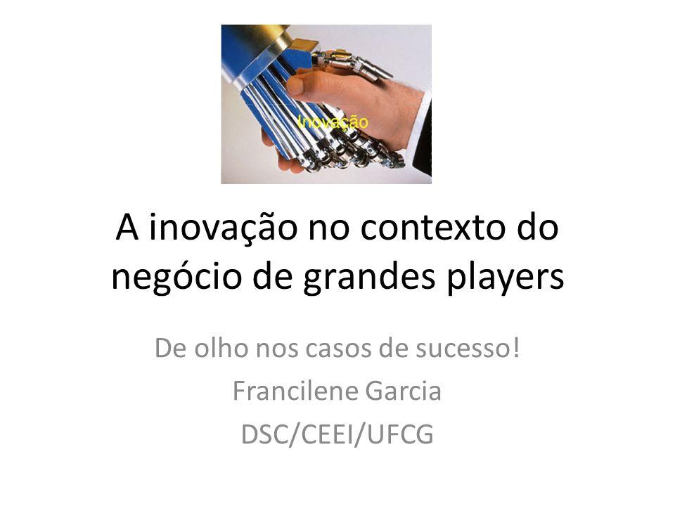 A inovação no contexto do negócio de grandes players De olho nos casos de sucesso! Francilene Garcia DSC/CEEI/UFCG