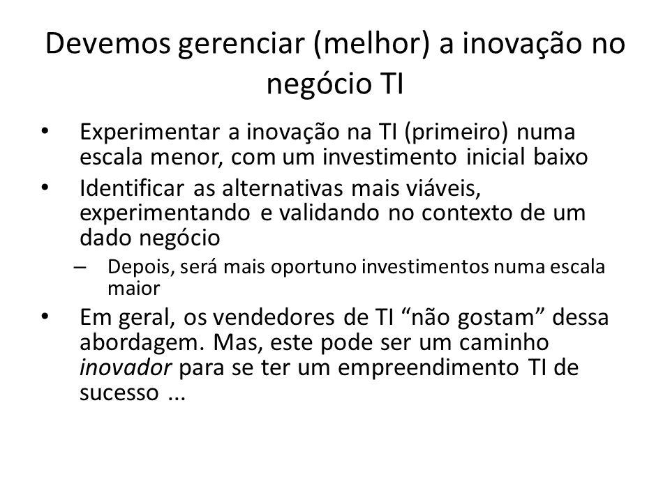 Devemos gerenciar (melhor) a inovação no negócio TI Experimentar a inovação na TI (primeiro) numa escala menor, com um investimento inicial baixo Iden