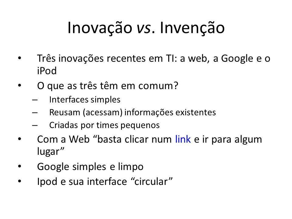 Inovação vs. Invenção Três inovações recentes em TI: a web, a Google e o iPod O que as três têm em comum? – Interfaces simples – Reusam (acessam) info